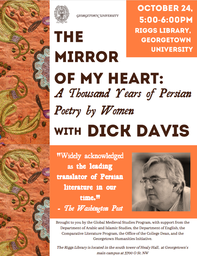"""Flyer for """"The Mirror of My Heart"""" event. Text reads: Georgetown University. October 24, 5:00-6:00pm, Riggs Library, Georgetown University. The Mirror of My Heart: A Thousand Years of Persian Poetry by Women with Dick Davis. """"Widely acknowledged as the leading translator of Persian literature in our time."""" - The Washington Post. Brought to you by the Global Medieval Studies Program, with support from the Dept. of Arabic and Islamic Studies, the Dept. of English, the Comparative Literature Program, the Office of the College Dean, and the Georgetown Humanities Initiative. The Riggs Library is located in the south tower of Healy Hall, at Georgetown's main campus at 3700 O St NW."""